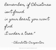 Remember, if Christmas isn't found in your heart, you won't find it under a tree - Charlotte Carpenter