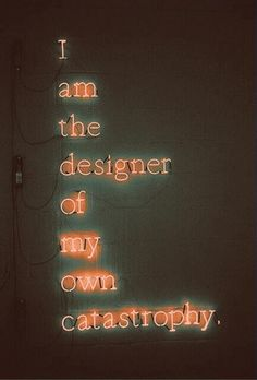 I am the designer of my own catastrophe... change designer to creator and thats my next tattoo