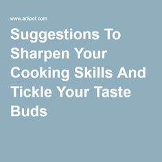 Suggestions To Sharpen Your Cooking Skills And Tickle Your Taste Buds