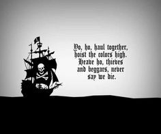 Yo, ho, all together, hoist the colors high. Heave ho, thieves and beggars never say we die