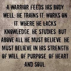 """A warrior feeds his body well. He trains it, works on it. Where he lacks knowledge, he studies. But above all, he must believe. He must believe in his strength of will, of purpose, of heart and soul."" http://kevjlong.wix.com/runitout"