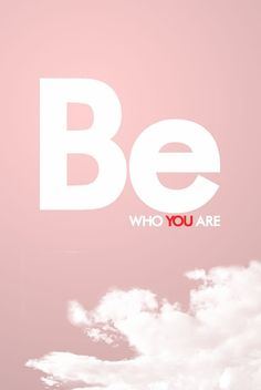 """""""Be who you are."""""""