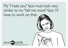 My I hate you face must look very similar to my tell me more face. Ill have to work on that..