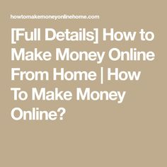 [Full Details] How to Make Money Online From Home | How To Make Money Online?