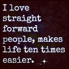 I Love Straight Forward People, Makes Life Ten Times Easier.* I Could Add  To This, People Who Bothered To Learn Basic Manners.