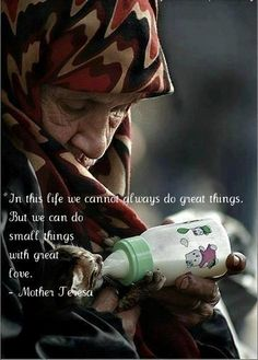 In this life we cannot always do great things, but we can do small things with great love ~Mother Teresa