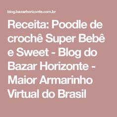 Receita: Poodle de crochê Super Bebê e Sweet - Blog do Bazar Horizonte - Maior Armarinho Virtual do Brasil