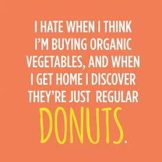 """I hate when I think I'm buying organic vegetables, and when I get home I discover they're just regular donuts."""