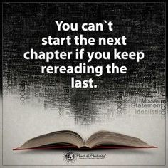 You can't start the next chapter if you keep rereading the last. Remember to only look back to see how far you've come, not to wish you could turn back time. When you feel lost in life, just remember what you've learned from your past, and keep your eyes focused ahead on all the good things awaiting you.