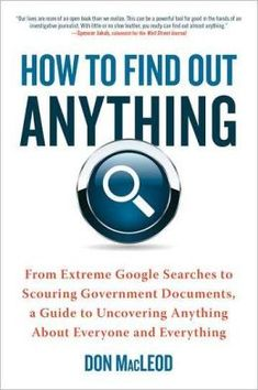 How to Find Out Anything: From Extreme Google Searches to Scouring Government Documents, a Guide to Uncovering Anything about Everyone and Everything by Don MacLeod