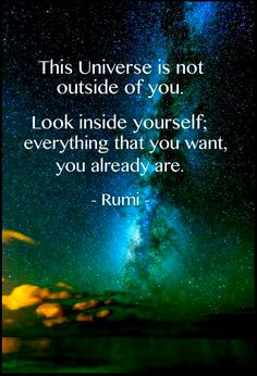 """The universe is not outside of you. Look inside yourself; everything that you want, you already are."" ~Rumi ..*."