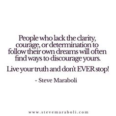 People who lack the clarity, courage, or determination to follow their own dreams will often find ways to discourage yours. Live your truth and don't EVER stop! - Steve Maraboli