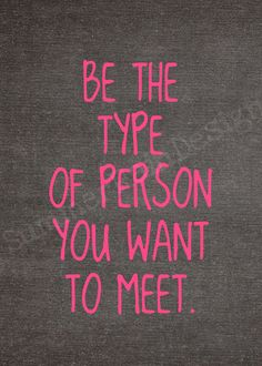 Be the type of person...