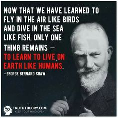 """Now that we have learned to fly in the air like birds and dive in the sea like fish, only one thing remains - to learn to live on the earth like humans.""_ George Bernard Shaw"