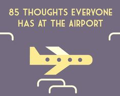 85 Thoughts Everyone Has At The Airport. I'm laughing so hard, mainly because I've had almost all 85 of these.