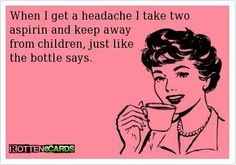 When I get a headache I take two aspirin and keep away from children, just like the bottle says.