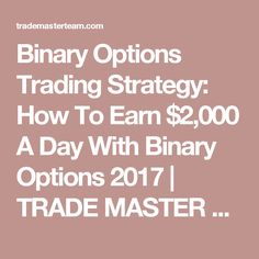 Binary Options Trading Strategy: How To Earn $2,000 A Day With Binary Options 2017 | TRADE MASTER TEAM