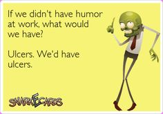 If we didn't have humor at work, what would we have? Ulcers. We'd have ulcers. | Snarkecards