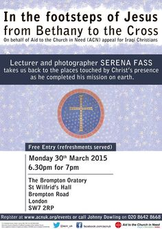 Join in the footsteps of ‪#‎Jesus‬ from Bethany to the Cross, with images from the Holy Land, by ‪#‎lecturer‬ and ‪#‎photographer‬ SERENA FASS, who takes us back to the places touched by Christ's presence.This unique event is open to everyone and is being held at The #Brompton Oratory - St Wilfrid's Hall in ‪#‎London‬. It is being held on behalf of Aid to the #Church in Need #UK's appeal for ‪#‎Iraqi‬ ‪#‎Christians‬ and does not require a ticket!