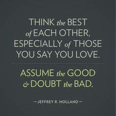 Think the best of each other especially of those you say you love. Assume the good and doubt the bad. ~ Jeffrey R. Holland