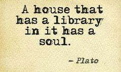 """""""A house that has a library in it has a soul."""" - Plato"""