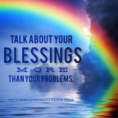 Talk about your blessings more than you problems!