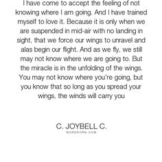 """C. JoyBell C. - """"I have come to accept the feeling of not knowing where I am going. And I have trained..."""". life, inspirational, hope, inspirational-quotes, faith, trust, living, inspirational-life, life-and-living, belief, flying, direction, flight, wings, uplifting, flying-spirit, winds, winds-of-life"""