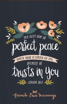 You keep him in perfect peace whose mind is stayed on you, because he trusts in you  — Isaiah 26:3