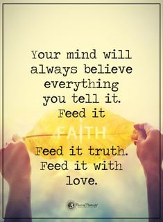 Inspirations, Positive, Motivational Quote - Your mind will always believe everything you tell it. Feed it faith. Feed it truth. Feed it with love. 57 Short Inspirational Quotes We Love Best Positive Inspiring Sayings 8 Life Quotes Love, Great Quotes, Quotes To Live By, Me Quotes, Peace Quotes, Strong Quotes, Happiness Quotes, Change Quotes, Family Quotes