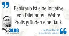 """Berthold Brecht: """"Bankraub ist eine Initiative von Dilettanten. Wahre Profis gründen eine Bank"""" - http://www.statusquo-blog.de/berthold-brecht-bankraub-ist-eine-initiative-von-dilettanten-wahre-profis-gruenden-eine-bank/"""