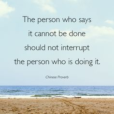 The person who says it cannot be done should not interrupt the person who is doing it. - Chinese Proverb