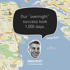 "Our ""overnight"" success took 1,000 days. - Brian Chesky, founder of Airbnb 