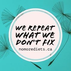 We repeat what we don't fix.  Healing quotes.  Emotional eating. www.nomorediets.ca