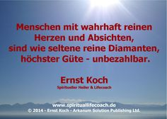 Menschen mit wahrhaft reinen  Herzen und Absichten,  sind wie seltene reine Diamanten, höchster Güte - unbezahlbar.  Ernst Koch Spiritueller Heiler & Lifecoach  www.spirituallifecoach.de  http://www.reiki-spiritualhealer-ernstkoch.blogspot.ch