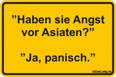 """""""Haben sie Angst vor Asiaten?""""  """"Ja, panisch."""" ... gefunden auf https://www.istdaslustig.de/spruch/6804 #lustig #sprüche #fun #spass"""