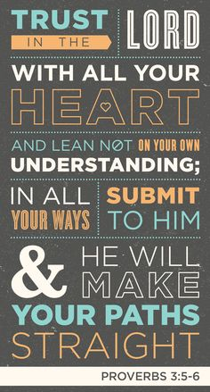Proverbs 3:5-6 -  5 Trust in the Lord with all your heart     and lean not on your own understanding; 6 in all your ways submit to him,     and he will make your paths straight.[a]