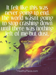 Quote in depression: It felt like this was never going to end. The world wasn't going to stop crashing down until there was nothing left of me but dust – Keary Taylor. www.HealthyPlace.com