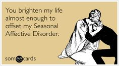 You brighten my life almost enough to offset my Seasonal Affective Disorder.