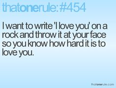 I want to write 'I Love You' on a rock and throw it at your face so you know how hard it is to love you.
