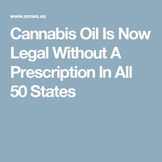 Cannabis Oil Is Now Legal Without A Prescription In All 50 States