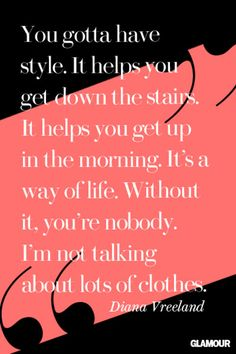 Click for some of our favorite fashion and style quotes (like this amazing one from fashion editor Diana Vreeland)