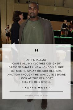 """""""Am I shallow 'cause all my clothes designer? Dressed smart like a London bloke, before he speak his suit bespoke and you thought he was cute before, look at this peacoat, tell me he's broke."""" - Kanye West // #WWWQuotesToLiveBy"""