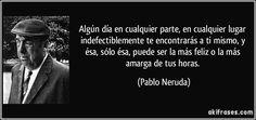 Algún día en cualquier parte, en cualquier lugar indefectiblemente te encontrarás a ti mismo, y ésa, sólo ésa, puede ser la más feliz o la más amarga de tus horas. (Pablo Neruda)