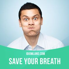 """""""Save your breath"""" means """"stop useless talk"""".  Example: There is no sense in trying to convince her. Save your breath.  Get our apps for learning English: http://learzing.com"""