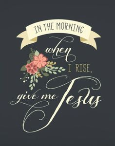 In the morning when I rise, give me Jesus. Lord, be with me through all hours of my day. From the time you wake me up, to when I fall asleep. Let me be filled with your spirit.