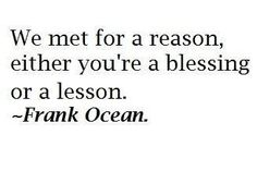 "A lovely inspirational #quote from Frank Ocean ""We met for a reason, either you're a blessing or a lesson""   #PositiveQuotes #InspirationalQuotes"