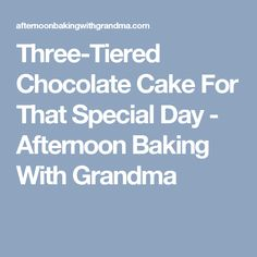 Three-Tiered Chocolate Cake For That Special Day - Afternoon Baking With Grandma