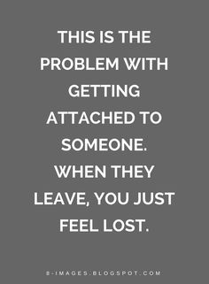 Quotes This is the problem with getting attached to someone. When they leave, you just feel lost. Best Friend Leaving Quotes, Ex Best Friend Quotes, Getting Attached Quotes, Losing Someone Quotes, Attachment Quotes, Feeling Lost Quotes, Leaf Quotes, Problem Quotes, Goodbye Quotes