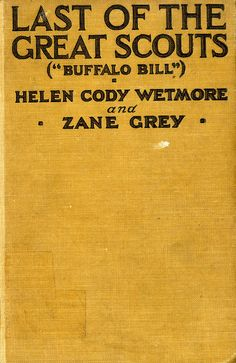 Title: Last of the Great Scouts- Buffalo Bill   Author: Helen Cody Wetmore and Zane Grey   Publication: Grosset & Dunlap Publishers, New York   Publication Date: 1899   Book Description: Brown hardback. 333 pages with 5 black and white plate images of life in the West.   Call Number: CIRCUS F 594 .C692