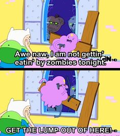 "Adventure Time - Zombies I ad lib this line all the time. ""Awe naw, I am not gettin' ____ by ____ tonight! Adventure Time Quotes, Adveture Time, Time Art, Land Of Ooo, Lumpy Space Princess, Finn The Human, Fraggle Rock, Bravest Warriors, Jake The Dogs"